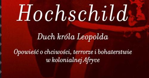 Adam Hochschild, Duch króla Leopolda. Opowieść o chciwości, terrorze i bohaterstwie w kolonialnej Afryce,